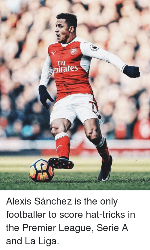 premiere league: Fly  rates  My Alexis Sánchez is the only footballer to score hat-tricks in the Premier League, Serie A and La Liga.