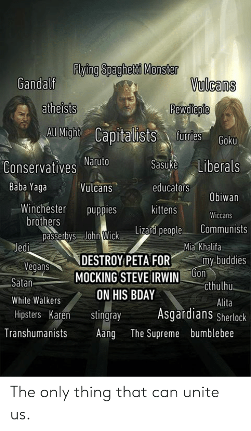 unite: Flying Spaghetd Monster  Gandalf  Vulcans  atheists  aists furtes  All Might  Conservatives atuto  Vulcans  Sasuke Liberals  educators  kittens  Baba Yaga  Obiwan  Winchester puppies  Wiccans  brothers  passetys John Wick Litad people Communists  Mia Khalifa  egans  Satan  White Walkers  Hipsters Karen tingray  DESTROY PETAFOR  MOCKING STEVE IRWINb  my-buddies  cthulhu  Alita  ON HIS BDAY  Asgardians Sherlock  Transhumanists Aang The Supreme bumblebee The only thing that can unite us.