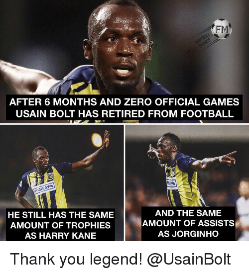 kane: FM  AFTER 6 MONTHS AND ZERO OFFICIAL GAMES  USAIN BOLT HAS RETIRED FROM FOOTBALL  it  HE STILL HAS THE SAME  AMOUNT OF TROPHIES  AS HARRY KANE  AND THE SAME  AMOUNT OF ASSISTS  AS JORGINHO Thank you legend! @UsainBolt