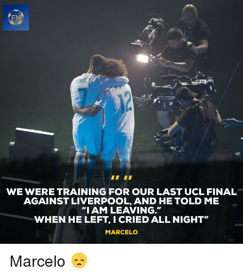 "Memes, Liverpool F.C., and 🤖: FM  WE WERE TRAINING FOR OUR LAST UCL FINAL  AGAINST LIVERPOOL, AND HE TOLD ME  ""IAM LEAVING.""  WHEN HE LEFT, I CRIED ALL NIGHT""  MARCELO Marcelo 😞"