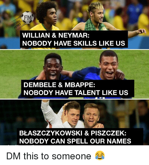 Memes, Neymar, and 🤖: FM  WILLIAN & NEYMAR:  NOBODY HAVE SKILLS LIKE US  DEMBELE & MBAPPE:  NOBODY HAVE TALENT LIKE US  BŁASZCZYKOWSKI & PISZCZEK:  NOBODY CAN SPELL OUR NAMES DM this to someone 😂