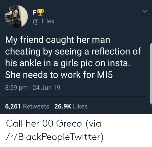 Blackpeopletwitter, Cheating, and Girls: FO  @_f_lex  My friend caught her man  cheating by seeing a reflection of  his ankle in a girls pic on insta.  She needs to work for MI5  8:59 pm 24 Jun 19  6,261 Retweets 26.9K Likes Call her 00 Greco (via /r/BlackPeopleTwitter)
