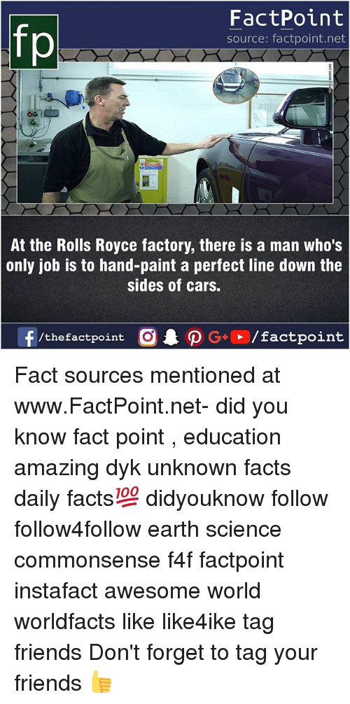 Cars, Facts, and Friends: fo  FactPoint  source: factpoint.net  At the Rolls Royce factory, there is a man who's  only job is to hand-paint a perfect line down the  sides of cars.  f/thefactpoint  G+/factpoint Fact sources mentioned at www.FactPoint.net- did you know fact point , education amazing dyk unknown facts daily facts💯 didyouknow follow follow4follow earth science commonsense f4f factpoint instafact awesome world worldfacts like like4ike tag friends Don't forget to tag your friends 👍