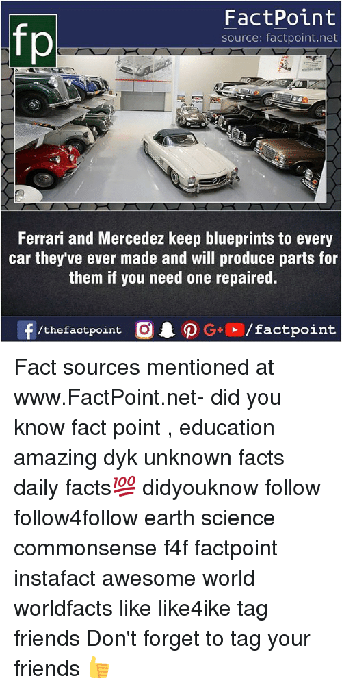 Facts, Ferrari, and Friends: fo  FactPoint  source: factpoint.net  Ferrari and Mercedez keep blueprints to every  car they ve ever made and will produce parts for  them if you need one repaired. Fact sources mentioned at www.FactPoint.net- did you know fact point , education amazing dyk unknown facts daily facts💯 didyouknow follow follow4follow earth science commonsense f4f factpoint instafact awesome world worldfacts like like4ike tag friends Don't forget to tag your friends 👍
