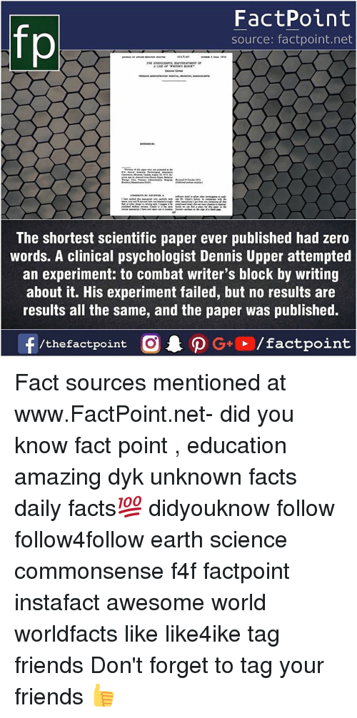Facts, Friends, and Memes: fo  FactPoint  source: factpoint.net  The shortest scientific paper ever published had zero  words. A clinical psychologist Dennis Upper attempted  an experiment: to combat writer's block by writing  about it. His experiment failed, but no results are  results all the same, and the paper was published. Fact sources mentioned at www.FactPoint.net- did you know fact point , education amazing dyk unknown facts daily facts💯 didyouknow follow follow4follow earth science commonsense f4f factpoint instafact awesome world worldfacts like like4ike tag friends Don't forget to tag your friends 👍