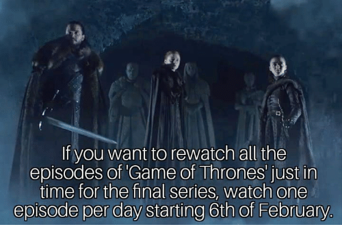 Game of Thrones, Game, and Time: fo)  If you want to rewatch all the  episodes of Game of Thrones' just in  time for the final series, watch one  episode per day starting 6th of February