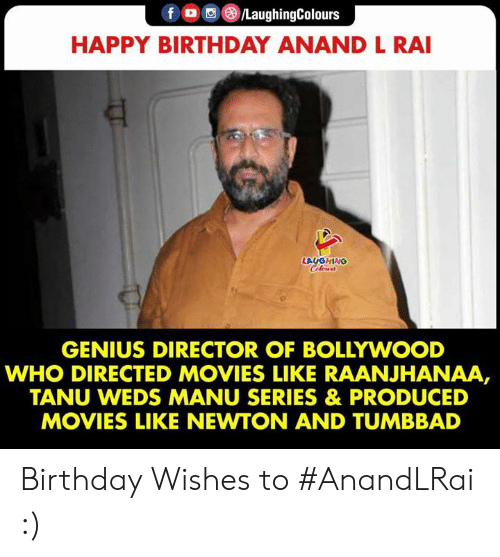 Birthday, Movies, and Happy Birthday: fo/LaughingColours  HAPPY BIRTHDAY ANAND L RAI  LAUGHING  Celers  GENIUS DIRECTOR OF BOLLYWOOD  WHO DIRECTED MOVIES LIKE RAANJHANAA,  TANU WEDS MANU SERIES & PRODUCED  MOVIES LIKE NEWTON AND TUMBBAD Birthday Wishes to #AnandLRai :)