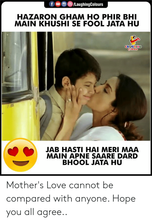 Love, Hope, and Mothers: fo LaughingColours  HAZARON GHAM HO PHIR BHI  MAIN KHUSHI SE FOOL JATA HU  Colowrs  ONLONT  JAB HASTI HAI MERI MAA  MAIN APNE SAARE DARD  BHOOL JATA HU Mother's Love cannot be compared with anyone. Hope you all agree..