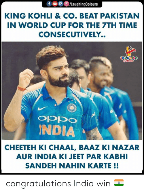 Pakistan: fo  /LaughingColours  KING KOHLI & CO. BEAT PAKISTAN  IN WORLD CUP FOR THE 7TH TIME  CONSECUTIVELY..  LAUGHING  CHlear  ocddo  INDIA  CHEETEH KI CHAAL, BAAZ KI NAZAR  AUR INDIA KI JEET PAR KABHI  SANDEH NAHIN KARTE !! congratulations India win 🇮🇳