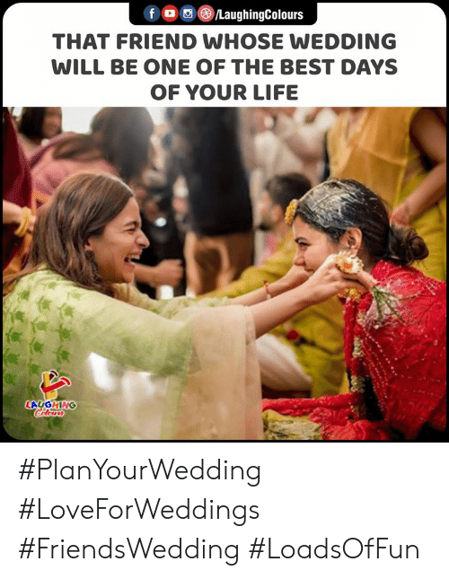 one of the best: fo LaughingColours  THAT FRIEND WHOSE WEDDING  WILL BE ONE OF THE BEST DAYS  OF YOUR LIFE  LAUGHING  Colours #PlanYourWedding #LoveForWeddings #FriendsWedding #LoadsOfFun