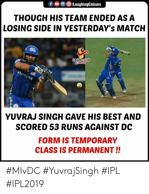 Best, Match, and Indianpeoplefacebook: fO/LaughingColours  THOUGH HIS TEAM ENDED AS A  LOSING SIDE IN YESTERDAY's MATCH  YUVRAJ SINGH GAVE HIS BEST AND  SCORED 53 RUNS AGAINST DC  FORM IS TEMPORARY  CLASS IS PERMANENT!! #MIvDC #YuvrajSingh #IPL #IPL2019