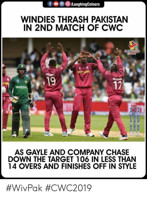 Pakistan: fo/LaughingColours  WINDIES THRASH PAKISTAN  IN 2ND MATCH OF CWC  19  12  KISTA  AS GAYLE AND COMPANY CHASE  DOWN THE TARGET 106 IN LESS THAN  14 OVERS AND FINISHES OFF IN STYLE #WivPak #CWC2019
