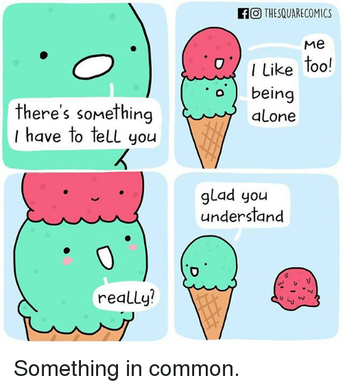 Being Alone, Memes, and Common: FO THESQUARECOMICS  Me  O Like too!  o being  there's something  I have to tell you  alone  glad you  understand  u v  really? Something in common.