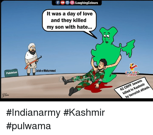 Love, Pakistan, and Indianpeoplefacebook: fO0LaughingColours  It was a day of love  and they killed  my son with hate...  Pakistan  Jaish-e-Mohammed  ours  urkal  42 CRPF Jawans  killed in Kashmir  by terrorist attack. #Indianarmy #Kashmir #pulwama