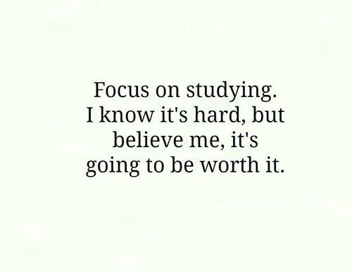 Know Its: Focus on studying.  I know it's hard, but  believe me, it's  going to be worth it.