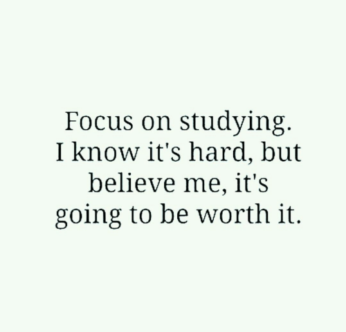 Focus, Believe, and I Know: Focus on studying  I know it's hardl, but  believe me, it's  going to be worth it.