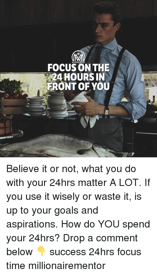 Goals, Memes, and Focus: FOCUS ON THE  24 HOURS IN  FRONT OF YOU Believe it or not, what you do with your 24hrs matter A LOT. If you use it wisely or waste it, is up to your goals and aspirations. How do YOU spend your 24hrs? Drop a comment below 👇 success 24hrs focus time millionairementor