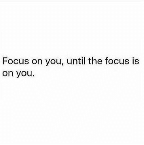 Focus, You, and The: Focus on you, until the focus is  on you.