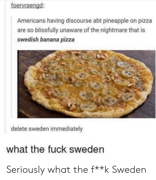 Pizza, Banana, and Fuck: foervraengd:  Americans having discourse abt pineapple on pizza  are so blissfully unaware of the nightmare that is  swedish banana pizza  delete sweden immediately  what the fuck sweden Seriously what the f**k Sweden