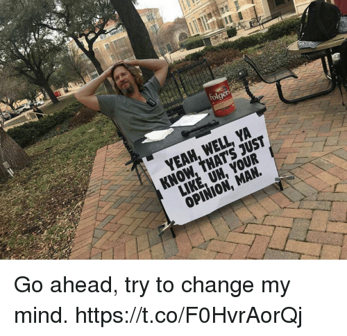 Funny, Change, and Mind: fol  KNOW, THAT'S JUST  LIKE, UH, YOUR Go ahead, try to change my mind. https://t.co/F0HvrAorQj