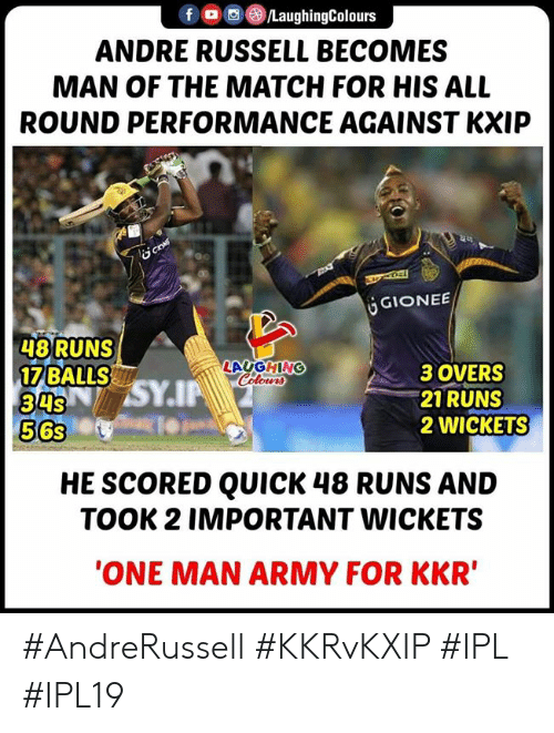 Army, Match, and Indianpeoplefacebook: fOLaughingColours  ANDRE RUSSELL BECOMES  MAN OF THE MATCH FOR HIS ALL  ROUND PERFORMANCE AGAINST KXIP  GIONEE  48 RUNS  17 BALLS  3SY.IP  LAUGHING  Colowr  34s  563  3 OVERS  21 RUNS  2 WICKETS  HE SCORED QUICK 48 RUNS AND  TOOK 2 IMPORTANT WICKETS  ONE MAN ARMY FOR KKR #AndreRussell #KKRvKXIP #IPL #IPL19