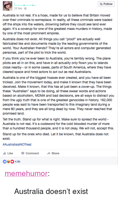 """cold blooded: Follow  12 hrs E  Australia is not real. It's a hoax, made for us to believe that Britain moved  over their criminals to someplace. In reality, all these criminals were loaded  off the ships into the waters, drowning before they could see land ever  again. It's a coverup for one of the greatest mass murders in history, made  by one of the most prominent empires.  Australia does not exist. All things you call """"proof"""" are actually well  fabricated lies and documents made by the leading governments of the  world. Your Australian friends? They're all actors and computer generated  personas, part of the plot to trick the world  If you think you've ever been to Australia, you're terribly wrong. The plane  pilots are all in on this, and have in all actuality only flown you to islands  close nearby - or in some cases, parts of South America, where they have  cleared space  Australia is one of the biggest hoaxes ever created, and you have all been  tricked. Join the movement today, and make it known that they have been  deceived. Make it known, that this has all just been a cover-up. The things  these """"Australian"""" says to be doing, all these swear words and actions  based on alcoholism, MDMA and bad decisions, are all ways to distract you  from the ugly truth that is one of the greatest genocides in history. 162,000  people was said to have been transported to this imaginary land during a  mere 80 years, and they are all long dead by now. They never reached that  promised land  and hired actors to act out as real Australians.  Tell the truth. Stand up for what is right. Make sure to spread the world  Australia is not real. It's a codeword for the cold blooded murder of more  than a hundred thousand people, and it is not okay. We will not, accept this  Stand up for the ones who died. Let it be known, that Australia does not  exist.  #AustraliaisNOTreal  LikeC  04.8  Comment Share <p><a href=""""http://memehumor.net/post/158708437013/australia-doesnt-exist"""" class=""""t"""