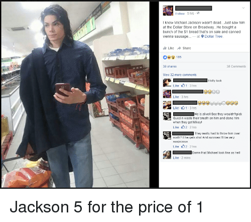 Alive, Blackpeopletwitter, and Fucking: Follow 5 hrs  I knew Michael Jackson wasn't dead... Just saw him  at the Dollar Store on Broadway. He bought a  bunch of the $1 bread that's on sale and canned  Vienna sausage.  at  9 Dollar Tree  Like share  185  39 shares  38 Comments  View 32 more comments  Holly fuck  Like 1 3 hrs  Like 33 hrs  Like 1-3 hrs  He is alive  See they wouldn't pick  Gucci n waste their breath on him and clone him  when they got Mikey!  Like 2-2 hrs  They really had to throw him over  north? he gets shot And survives III be very  suspicious  Like 2 2 hrs  Damn that Michael look fine as he  Like 2 mins Jackson 5 for the price of 1