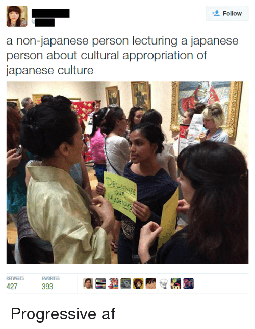 Af, Progressive, and Dank Memes: Follow  a non-japanese person lecturing a japanese  person about cultural appropriation of  japanese culture  RETWEETS  427  393 Progressive af