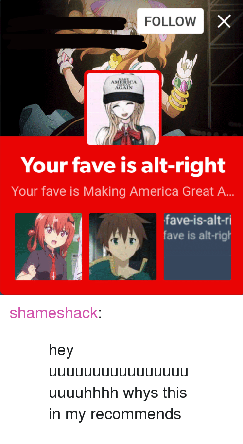 """America, Tumblr, and Blog: FOLLOW  AMERICA  Your fave is alt-right  Your fave is Making America Great A...  fave-is-alt-ri  fave is alt-righ <p><a href=""""https://shameshack.tumblr.com/post/159956946853/hey-uuuuuuuuuuuuuuuuuuuuhhhh-whys-this-in-my"""" class=""""tumblr_blog"""">shameshack</a>:</p><blockquote><blockquote><p>hey uuuuuuuuuuuuuuuuuuuuhhhh whys this in my recommends</p></blockquote></blockquote>"""