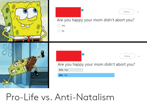 Life, Happy, and Pro: Follow  Are you happy your mom didn't abort you?  O Yes  O No.  Follow  Are you happy your mom didn't abort you?  31%  Yes.  69% NO Pro-Life vs. Anti-Natalism