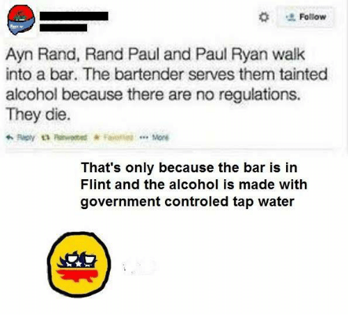 Memes, Paul Ryan, and Rand Paul: Follow  Ayn Rand, Rand Paul and Paul Ryan walk  into a bar. The bartender serves them tainted  alcohol because there are no regulations.  They die.  Mone  That's only because the bar is in  Flint and the alcohol is made with  government controled tap water
