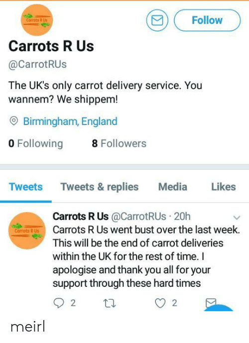 hard times: Follow  Carrots R Us  Carrots R Us  @CarrotRUs  The UK's only carrot delivery service. You  wannem? We shippem!  O Birmingham, England  0 Following8  Tweets Tweets & replies Media Likes  Carrots R Us@CarrotRUs 20h  Carrots R Us went bust over the last week.  This will be the end of carrot deliveries  within the UK for the rest of time. I  apologise and thank you all for your  support through these hard times  Corrots R Us meirl