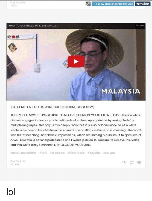 Dank, Hello, and Lol: Follow checkingoftheprivilege tumblr.  HOW TO SAY HELLO IN 30 LANGUAGES  YouTube  MALAYSIA  EXTREME TW FOR RACISM, COLONIALISM, CISSEXISM]  THIS IS THE MOST TR GGERING THING l'VE SEEN ON YOUTUBE ALL DAY HEere a white  cismale engages in deeply problematic acts of cultural appropriation by saying hello' in  multiple languages. Not only is this deeply racist but it is also colonial since he as a white  western cis person benefits from the colonization of all the cultures he is mocking. The worst  was his 'street slang' and 'bronx' impressions, which are nothing but an insult to speakers of  AAVE. Like this is beyond problematic and I would petition to YouTube to remove this video  and this white cissy's channel. DECOLONIZE YOUTUBE  thoutural appropriation HAAVE Rcolonialism RWhite People linguistics language  Aug 7th, 2014  17 notes lol