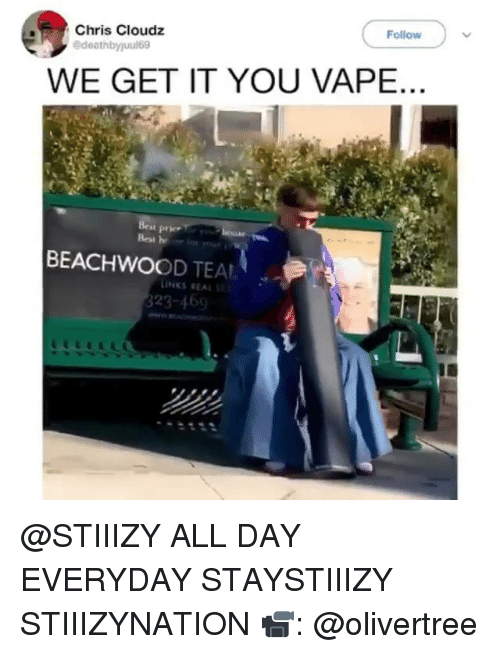 Vape, We Get It, You Vape, and Weed: Follow  Chris Cloudz  WE GET IT YOU VAPE  BEACHWOOD TEAL  INKS REAL  323-469 @STIIIZY ALL DAY EVERYDAY STAYSTIIIZY STIIIZYNATION 📹: @olivertree
