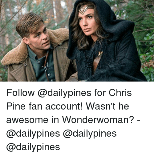 Chris Pine, Memes, and Awesome: Follow @dailypines for Chris Pine fan account! Wasn't he awesome in Wonderwoman? - @dailypines @dailypines @dailypines