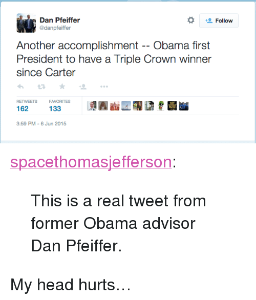 "Head, Obama, and Tumblr: Follow  danpfeiffer  Another accomplishment -- Obama fir  President to have a Triple Crown winner  since Carter  RETWEETS  FAVORITES  133  3:59 PM-6 Jun 2015 <p><a href=""http://spacethomasjefferson.tumblr.com/post/120895637687"" class=""tumblr_blog"">spacethomasjefferson</a>:</p>  <blockquote><p>This is a real tweet from former Obama advisor Dan Pfeiffer.</p></blockquote>  <p>My head hurts…</p>"