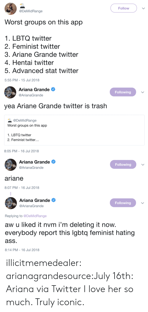 Ariana Grande, Ass, and Hentai: Follow  @DeMidRange  Worst groups on this app  1. LBTQ twitter  2. Feminist twitter  3. Ariane Grande twitter  4. Hentai twitter  5. Advanced stat twitter  5:55 PM-15 Jul 2018   Ariana Grande  @ArianaGrande  Following  yea Ariane Grande twitter is trash  @DeMidRange  Worst groups on this app  1. LBTQ twitter  2. Feminist twitter.  8:05 PM-16 Jul 2018   Ariana Grande  @ArianaGrande  Following  ariane  8:07 PM-16 Jul 2018   Ariana Grande e  @ArianaGrande  Following  Replying to @DeMidRange  aw u liked it nvm i'm deleting it now.  everybody report this lgbtq feminist hating  ass  8:14 PM-16 Jul 2018 illicitmemedealer:  arianagrandesource:July 16th: Ariana via Twitter  I love her so much. Truly iconic.