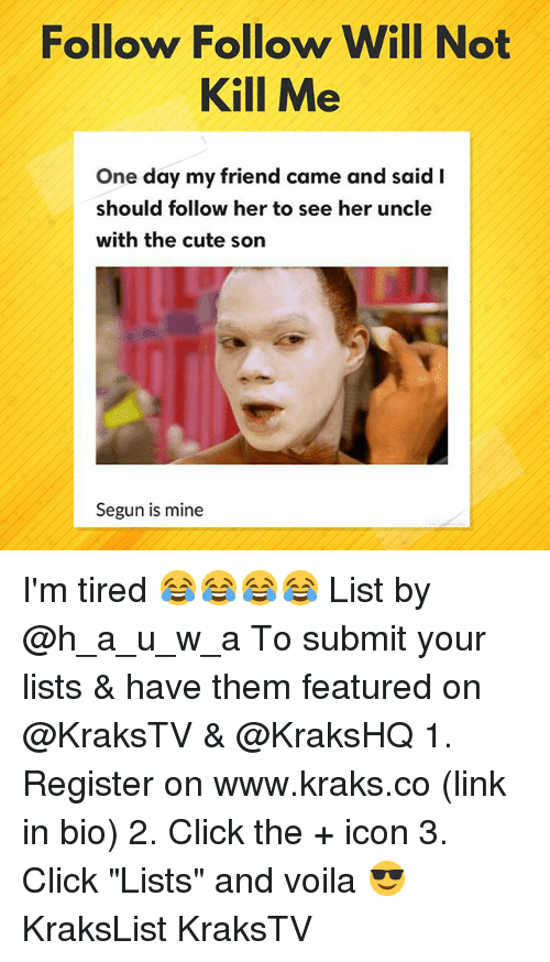 "Click, Cute, and Memes: Follow Follow Will Not  Kill Me  One day my friend came and said I  should follow her to see her uncle  with the cute son  Segun is mine I'm tired 😂😂😂😂 List by @h_a_u_w_a To submit your lists & have them featured on @KraksTV & @KraksHQ 1. Register on www.kraks.co (link in bio) 2. Click the + icon 3. Click ""Lists"" and voila 😎 KraksList KraksTV"