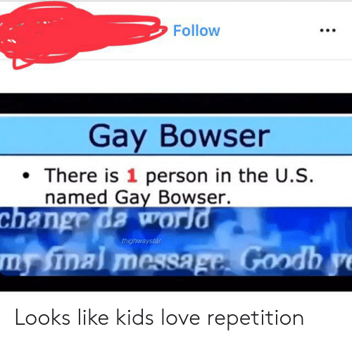 Bowser, Love, and Kids: Follow  Gay Bowser  There is 1 person in the U.S  named Gay Bowser.  change da world  m Sinal message. Goodh ye  thighwaystar Looks like kids love repetition