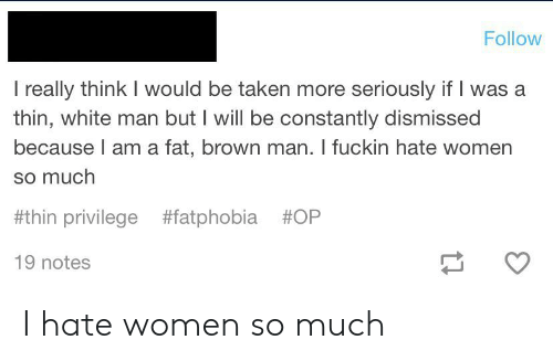 Taken, Tumblr, and White: Follow  I really think I would be taken more seriously if I was a  thin, white man but I will be constantly dismissed  because I am a fat, brown man. I fuckin hate women  so much  #thin privilege #fatphobia #OP  19 notes I hate women so much