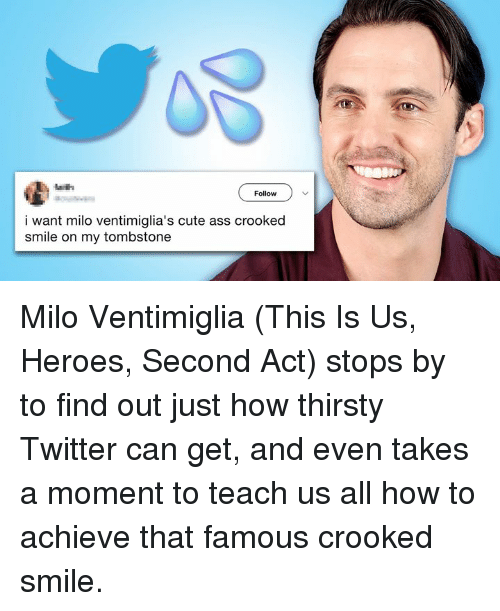 Ass, Cute, and Memes: Follow  i want milo ventimiglia's cute ass crooked  smile on my tombstone Milo Ventimiglia (This Is Us, Heroes, Second Act) stops by to find out just how thirsty Twitter can get, and even takes a moment to teach us all how to achieve that famous crooked smile.
