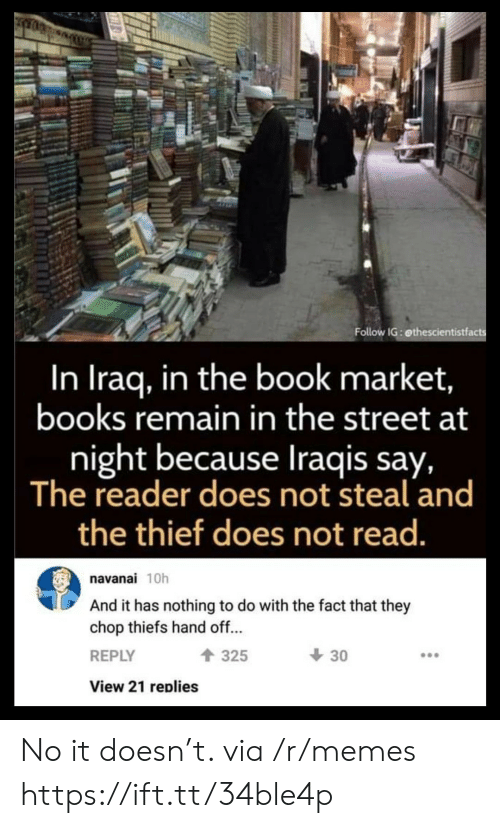 chop: Follow IG: ethescientistfacts  In Iraq, in the book market,  books remain in the street at  night because Iraqis say,  The reader does not steal and  the thief does not read.  navanai 10h  And it has nothing to do with the fact that they  chop thiefs hand off...  30  325  REPLY  View 21 replies No it doesn't. via /r/memes https://ift.tt/34ble4p