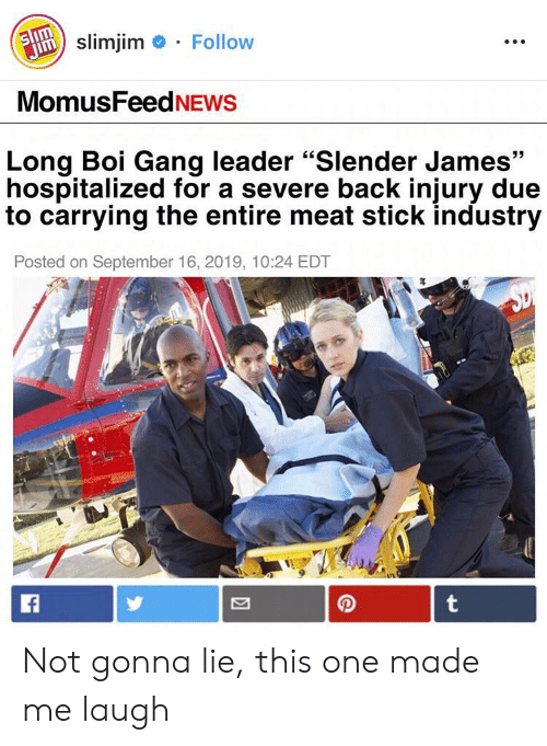 "Gang, September 16, and Back: Follow  Jslimjim  MomusFeedNEWS  Long Boi Gang leader ""Slender James""  hospitalized for a severe back injury due  to carrying the entire meat stick industry  Posted on September 16, 2019, 10:24 EDT  t Not gonna lie, this one made me laugh"