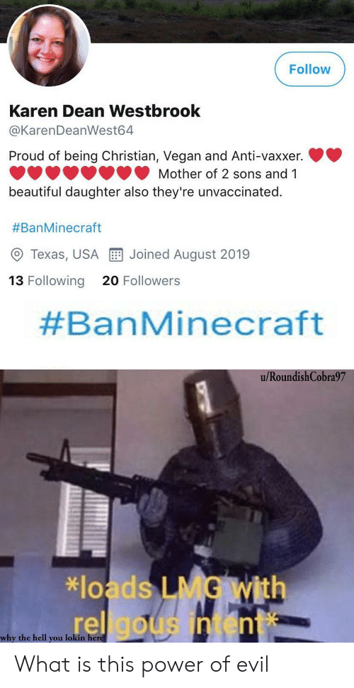 Beautiful, Vegan, and Power: Follow  Karen Dean Westbrook  @KarenDeanWest64  Proud of being Christian, Vegan and Anti-vaxxer.  Mother of 2 sons and 1  beautiful daughter also they're unvaccinated.  #BanMinecraft  Joined August 2019  Texas, USA  13 Following  20 Followers  #BanMinecraft  u/RoundishCobra97  *loads LMG With  rel gousintent  why the hell you lokin here What is this power of evil
