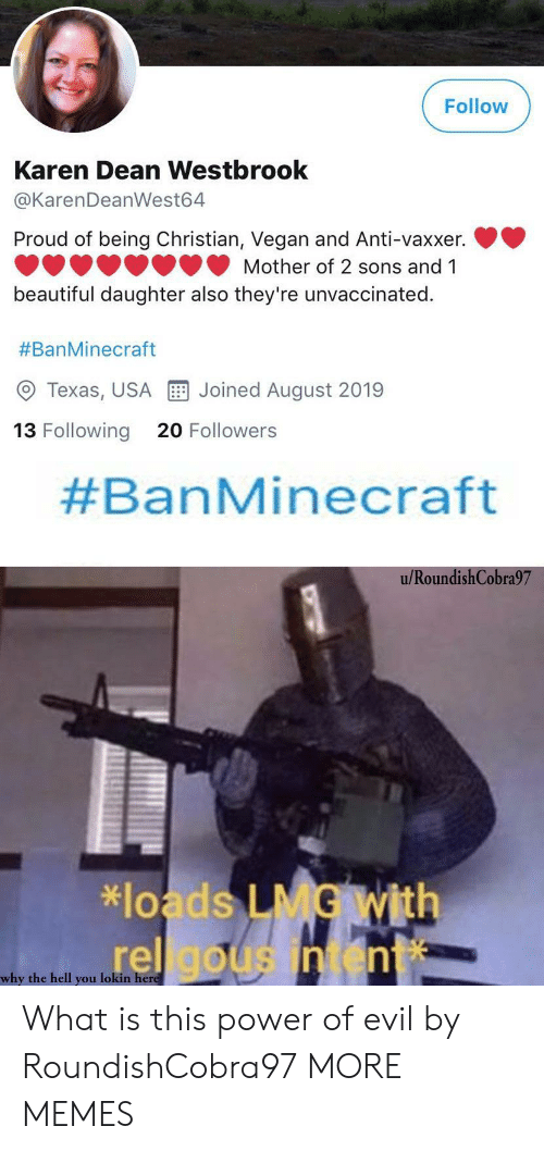 Beautiful, Dank, and Memes: Follow  Karen Dean Westbrook  @KarenDeanWest64  Proud of being Christian, Vegan and Anti-vaxxer.  Mother of 2 sons and 1  beautiful daughter also they're unvaccinated.  #BanMinecraft  Joined August 2019  Texas, USA  13 Following  20 Followers  #BanMinecraft  u/RoundishCobra97  *loads LMG With  rel gousintent  why the hell you lokin here What is this power of evil by RoundishCobra97 MORE MEMES
