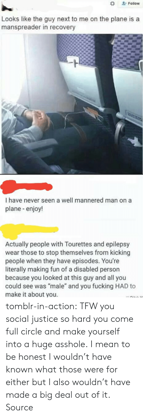"Fucking, Reddit, and Tfw: Follow  Looks like the guy next to me on the plane is a  manspreader in recovery  I have never seen a well mannered man on a  plane-enjoy!  Actually people with Tourettes and epilepsy  wear those to stop themselves from kicking  people when they have episodes. You're  literally making fun of a disabled person  because you looked at this guy and all you  could see was ""male"" and you fucking HAD to  make it about you. tomblr-in-action: TFW you social justice so hard you come full circle and make yourself into a huge asshole. I mean to be honest I wouldn't have known what those were for either but I also wouldn't have made a big deal out of it. Source"