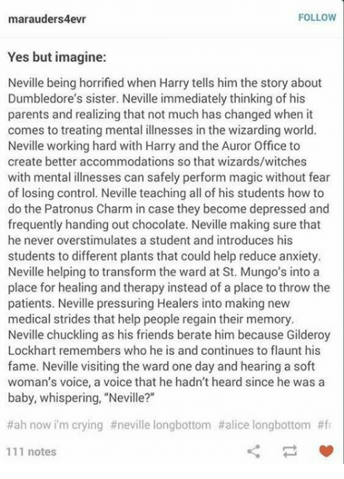 "Longbottomed: FOLLOW  marauders4evr  Yes but imagine:  Neville being horrified when Harry tells him the story about  Dumbledore's sister. Neville immediately thinking of his  parents and realizing that not much has changed when it  comes to treating mental illnesses in the wizarding world.  Neville working hard with Harry and the Auror Office to  create better accommodations so that wizards/witches  with mental illnesses can safely perform magic without fear  of losing control. Neville teaching all of his students how to  do the Patronus Charm in case they become depressed and  frequently handing out chocolate. Neville making sure that  he never overstimulates a student and introduces his  students to different plants that could help reduce anxiety.  Neville helping to transform the ward at St. Mungo's into a  place for healing and therapy instead of a place to throw the  patients. Neville pressuring Healers into making new  medical strides that help people regain their memory.  Neville chuckling as his friends berate him because Gilderoy  Lockhart remembers who he is and continues to flaunt his  fame. Neville visiting the ward one day and hearing a soft  woman's voice, a voice that he hadn't heard since he was a  baby, whispering, ""Neville?""  #ah now im crying #neville longbottom #alice longbottom #fr  111 notes"