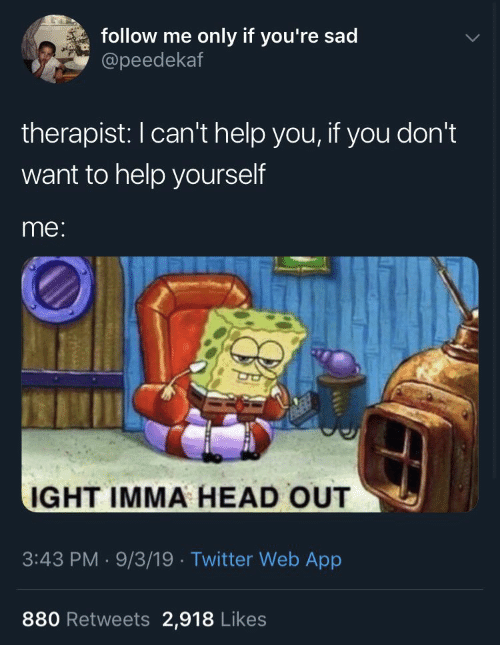 Head, Twitter, and Help: follow me  only if you're sad  @peedekaf  therapist: I can't help you, if you don't  want to help yourself  me:  IGHT IMMA HEAD OUT  3:43 PM 9/3/19 Twitter Web App  880 Retweets 2,918 Likes