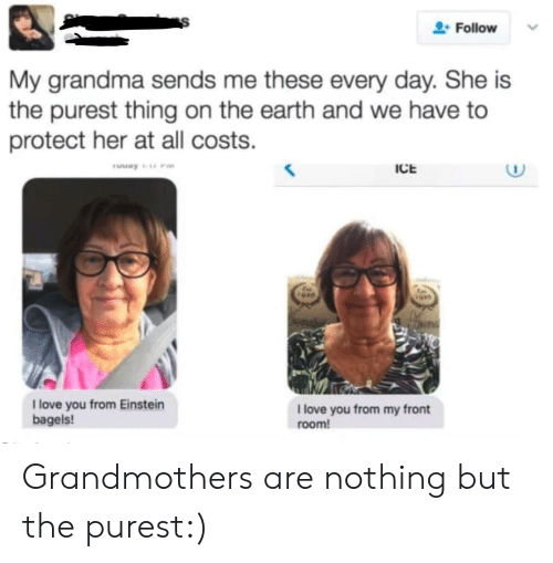 Grandma, Love, and Earth: Follow  My grandma sends me these every day. She is  the purest thing on the earth and we have to  protect her at all costs.  ICE  1 love you from Einstein  bagels!  1 love you from my front  room! Grandmothers are nothing but the purest:)