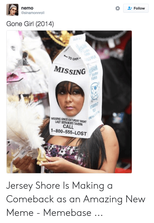 Meme, Memebase, and Lost: . Follow  nemo  @sinamonnroll  Gone Girl (2014)  TO OPEN  MISSING  MISSING SINCE SATURDAY NIGHT  LAST SEEN BOBSTAVERN  CALL  1-800-555-LOST Jersey Shore Is Making a Comeback as an Amazing New Meme - Memebase ...